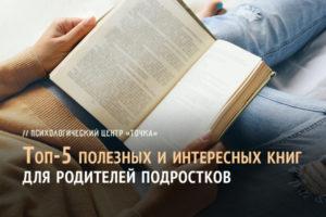Топ-5 полезных и интересных книг для родителей подростков